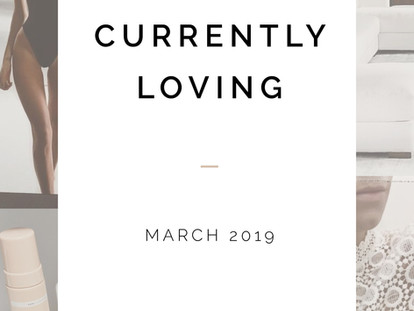 Currently Loving . MARCH 2019