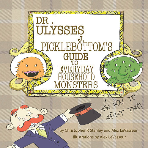 Dr. Ulysses J. Picklebottom's Guide to Everyday Household Monsters