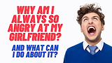 Why Am I So Angry at My Girlfriend? And What Can I Do About It?