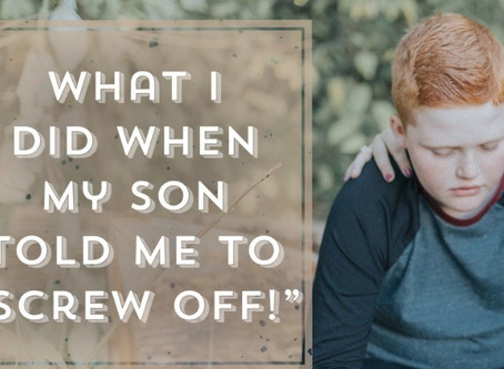 """What I Did When My Son Told Me To """"SCREW OFF"""""""