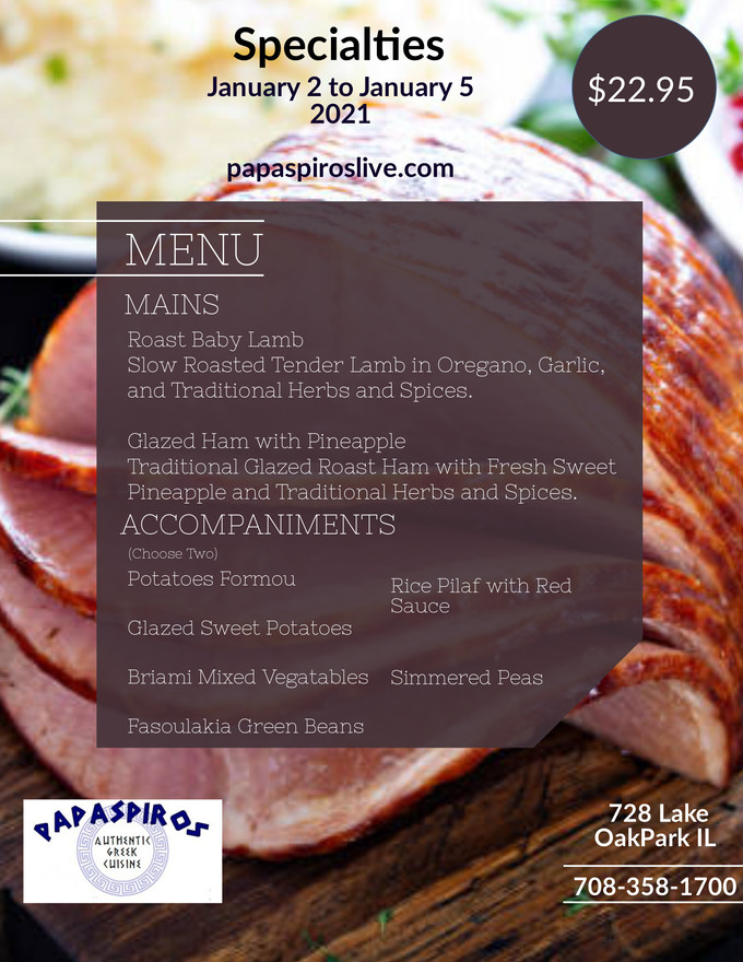 For a Limited Time Try Our Extended Holiday Specials Courtesy of Papaspiros Restaurant 728 Lake Opa!