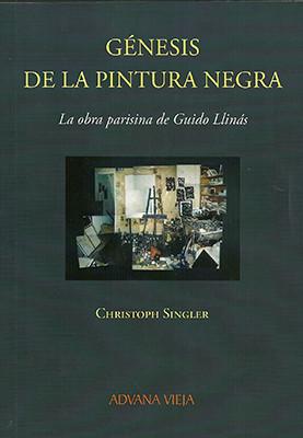 Génesis de la Pintura Negra. La Obra Parisina de Guido Llinás    Christoph Singler