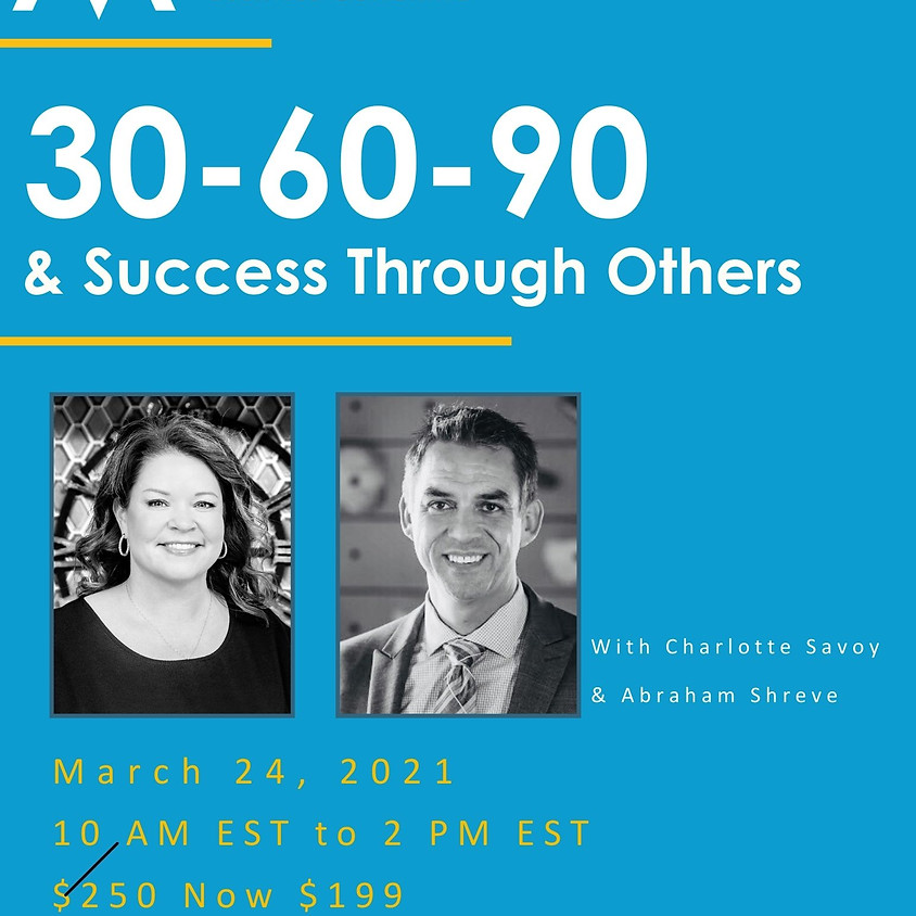 Leverage Series: 30-60-90 & Success Through Others -  Online Event - with Charlotte Savoy & Abe Shreve