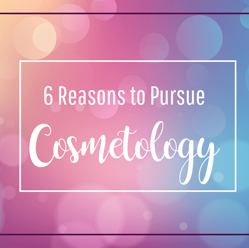 6 Reasons to Pursue Cosmetology