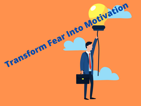 Transform fear into motivation