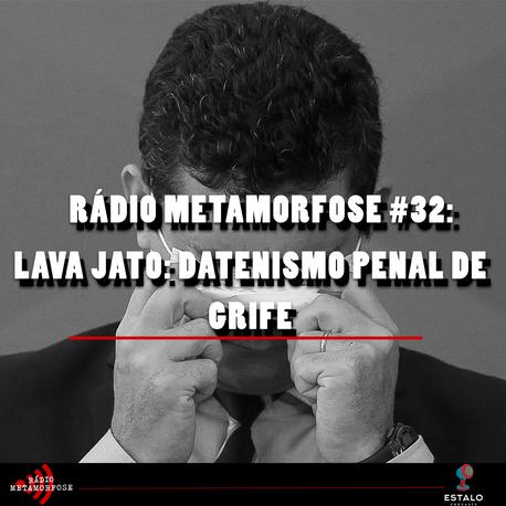 Rádio Metamorfose #32: Lava Jato: Datenismo Penal de Grife