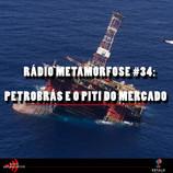 Rádio Metamorfose #34: Petrobrás e o piti do mercado