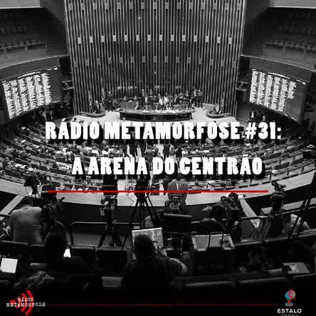 Rádio Metamorfose #31: A Arena do Centrão