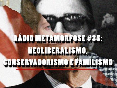 Rádio Metamorfose #35: Neoliberalismo, conservadorismo e familismo