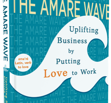 "An Excerpt From ""The Amare Wave: Uplifting Business by Putting Love to Work"""