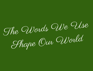 The Words We Use Shape Our World