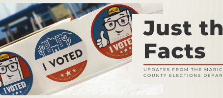 Just the Facts: From the Maricopa County Elections Department