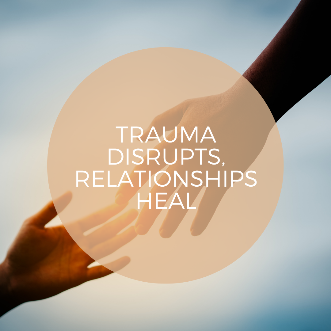 TRAUMA DISRUPTS, RELATIONSHIPS HEAL