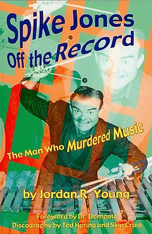 Spike Jones Off the Record: The Man Who Murdered Music; by Jordan R. Young