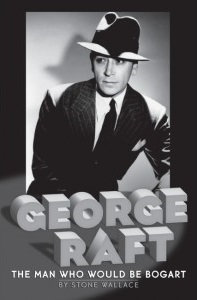 George Raft: The Man Who Would be Bogart, by Stone Wallace