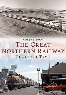 The Great Northern Railway Through Time, by Dale Peterka