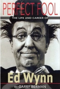 Perfect Fool: The Life and Career of Ed Wynn, by Garry Berman