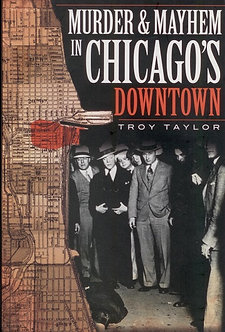 Murder and Mayhem in Chicago's Downtown, by Troy Taylor