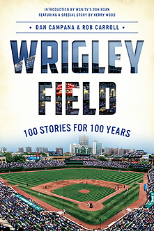 Wrigley Field: 100 Stories for 100 Years, by Dan Campana and Rob Carroll