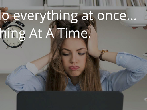 Do NOT do everything at once... Do One Thing At A Time.