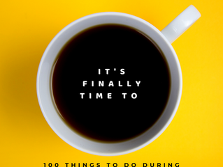 It's Finally Time ( 100 things to do during quarantine)