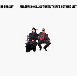 """NP Presley - """"Measure Once... Cut Until There's Nothing Left"""""""