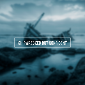 Shipwrecked but Confident