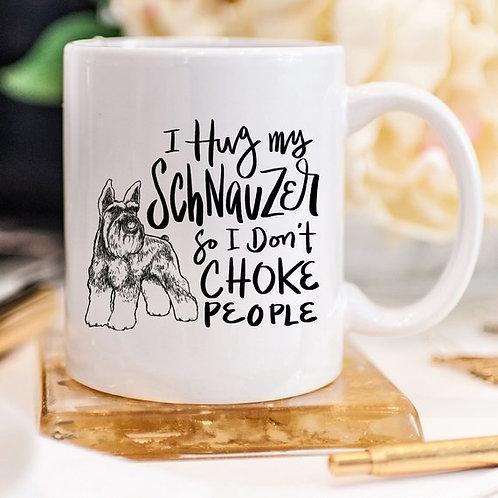 11oz Coffee Mug - I Hug My Schnauzer So I Don't