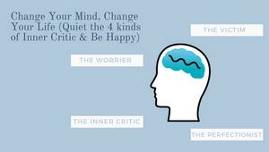 Change Your Mind, Change Your Life (Quiet the 4 kinds of Inner Critic & Be Happy)
