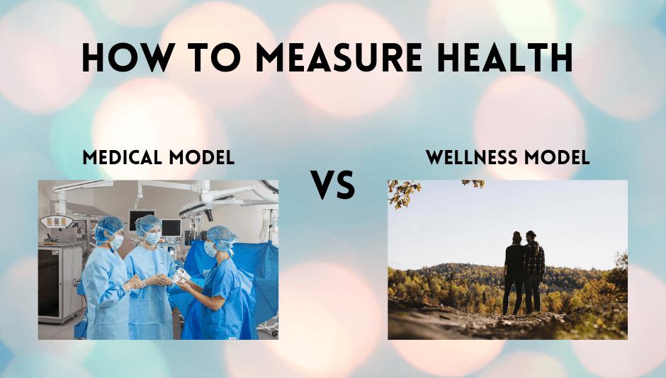 How to Measure Health (Medical Model vs Wellness Model)