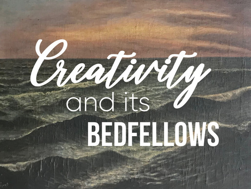 Creativity and it's bedfellows