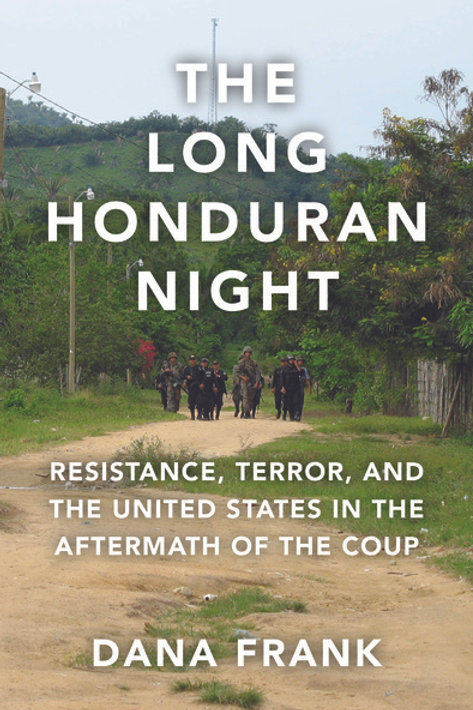 The Long Honduran Night: Resistance , Terror, and the United States...