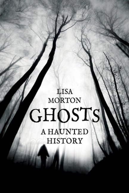 Ghosts: A Haunted History by Lisa Morton
