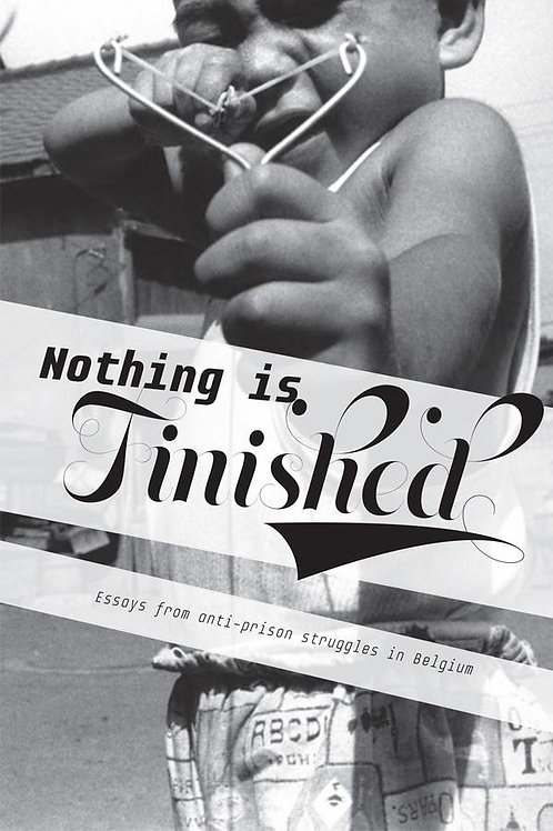 Nothing is Finished: Essays from Anti-Prison Struggles in Belgium