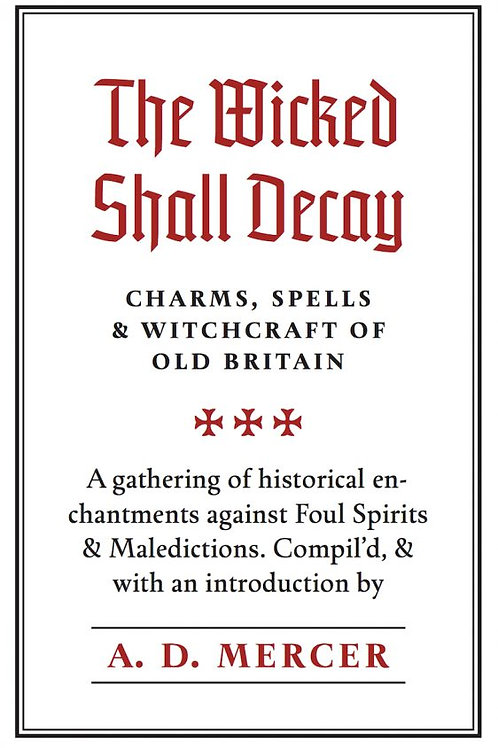 Wicked Shall Decay: Charms, Spells and Witchcraft of Old Britain