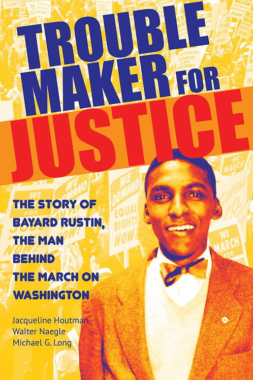 Troublemaker for Justice: The Story of Bayard Rustin...