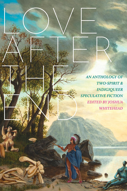 Love After the End: An Anthology of Two-Spirit and Indigiqueer Speculative...
