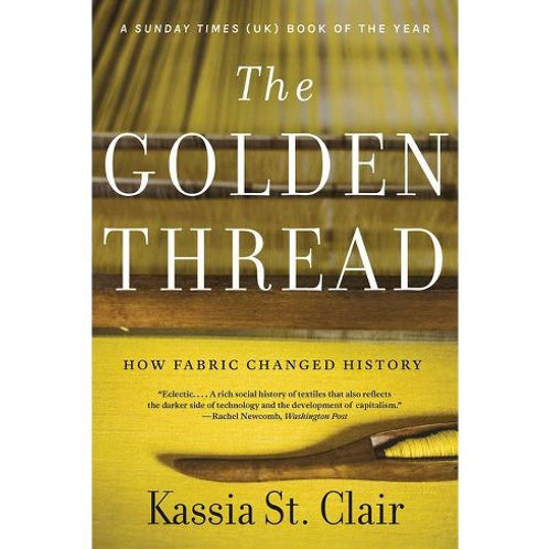 The Golden Thread: How Fabric Changed History by Kassia St. Clair