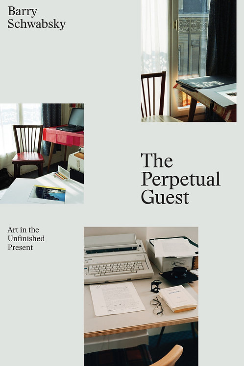 The Perpetual Guest: Art in the Unfinished Present by Barry Schwabsky