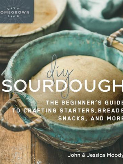 DIY Sourdough: The Beginner's Guide to Crafting Starters, Bread, Snacks,& More