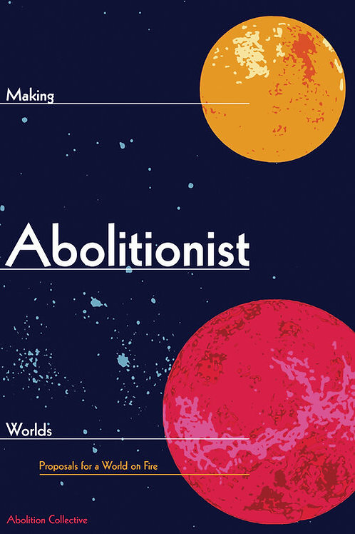 Making Abolitionist Worlds: Proposals for a World on Fire