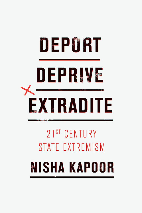 Deport, Deprive, Extradite: 21st Century State Extremism by Nisha Kapoor