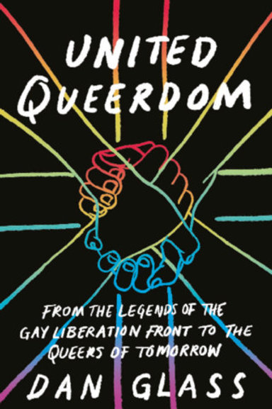 United Queerdom: From the Legends of the Gay Liberation Front to the Queers...