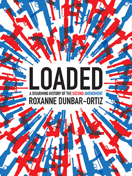 Loaded: A Disarming History of the Second Amendment by Roxanne Dunbar-Ortiz