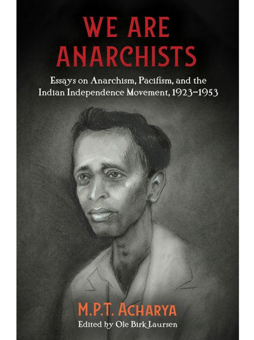 We Are Anarchists: Essays on Anarchism, Pacifism, and Indian Independence...