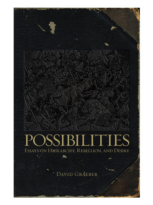 Possibilities: Essays on Hierarchy, Rebellion, and Desire by David Graeber