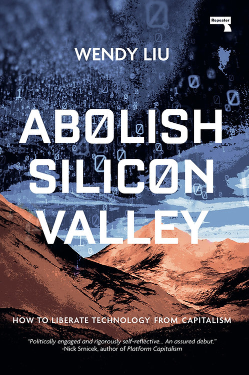 Abolish Silicon Valley: How to Liberate Technology from Capitalism by Wendy Liu