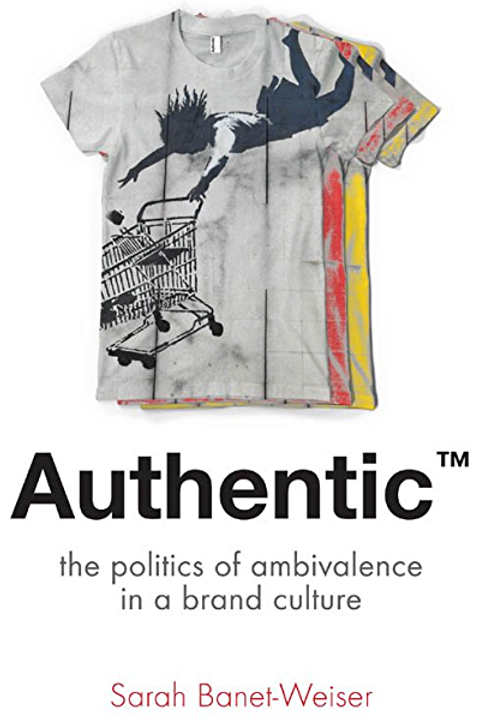 Authentic™: The Politics of Ambivalence in a Brand Culture by Sarah Banet-Weiser