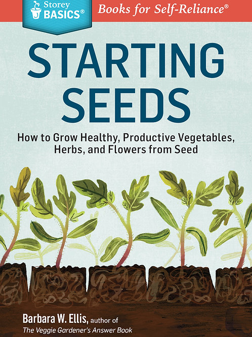 Starting Seeds: How to Grow Healthy, Productive Vegetables, Herbs, and Flowers