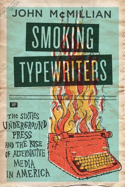 Smoking Typewriters: The Sixties Underground Press and Rise of Alternative...
